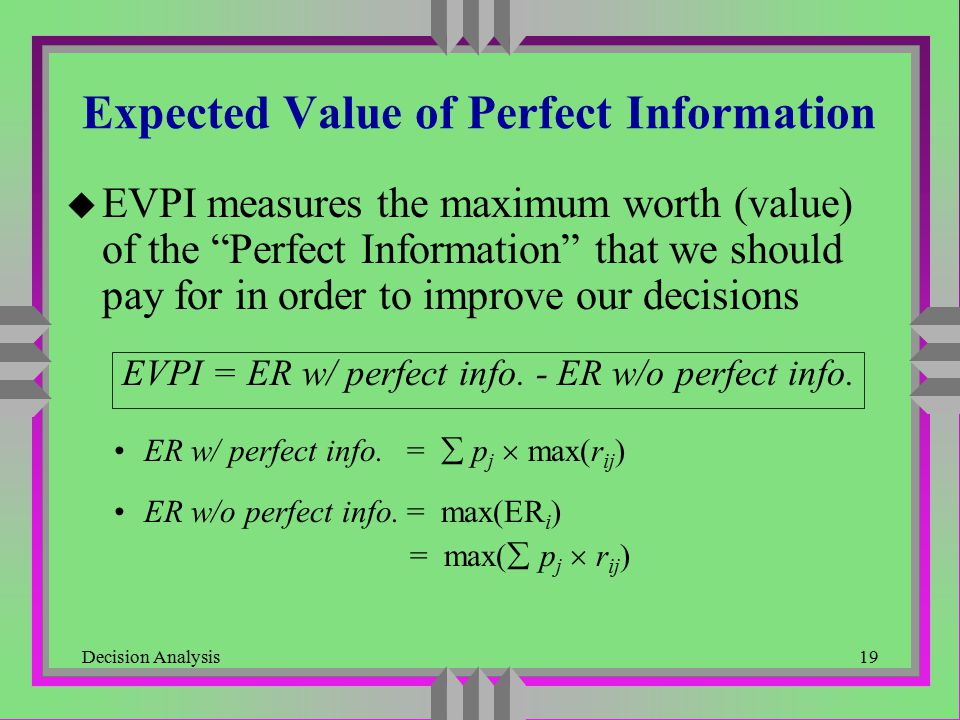 "Decision Analysis19 Expected Value of Perfect Information u EVPI measures the maximum worth (value) of the ""Perfect Information"" that we should pay fo"