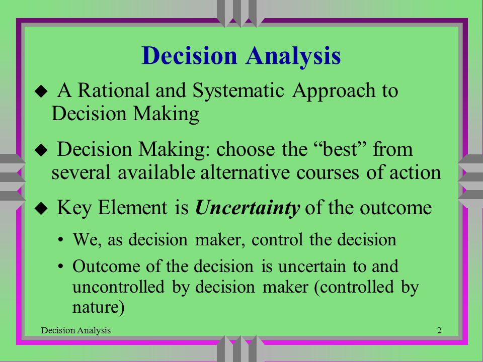 Decision Analysis23 Decision Making with Utilities u Problem with Monetary Payoffs People do not always just look at the highest expected monetary return to make decisions; they often evaluate the risk Example: A company wants to decide to develop a new product or not