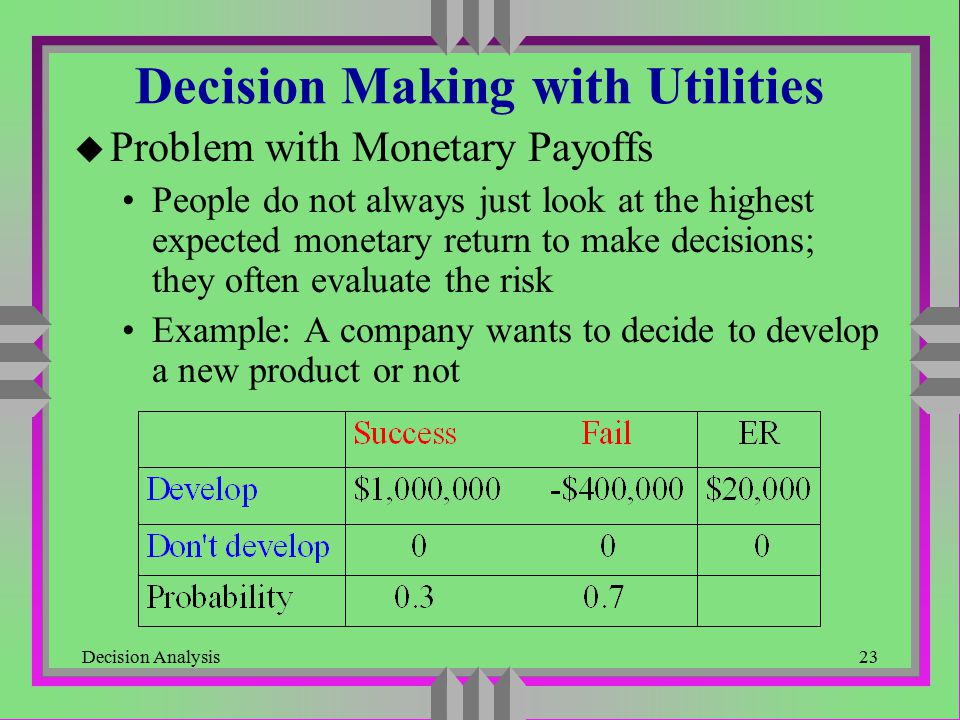 Decision Analysis23 Decision Making with Utilities u Problem with Monetary Payoffs People do not always just look at the highest expected monetary ret