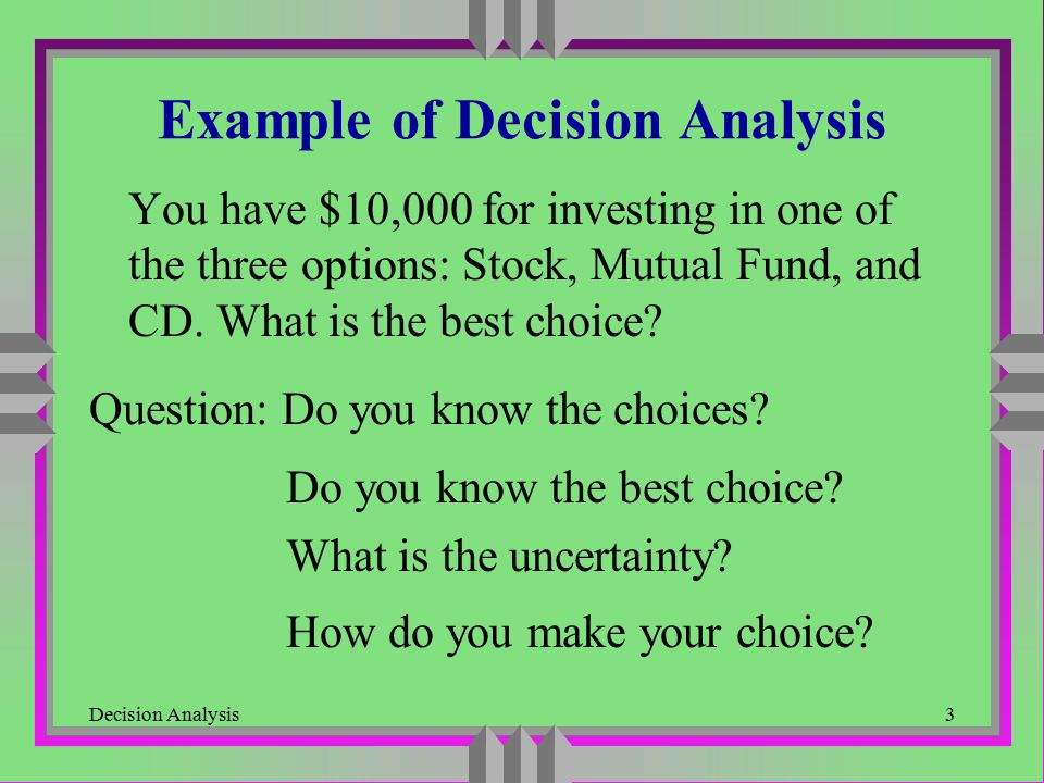 Decision Analysis4 Components of Decision Problem u Alternative Actions -- Decisions There are several alternatives from which we want to choose the best u States of Nature -- Outcomes There are several possible outcomes but which one will occur is uncertain to us u Payoffs Numerical (monetary) value representing the consequence of a particular alternative action we choose and a state of nature that occurs later on