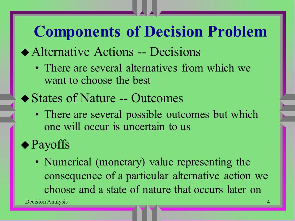 Decision Analysis25 Risk-Averse Utility Function Utility u Properties of Risk-averse Utility Function non-decreasing: more money is always better concave: utility increase for unit ($100, e.g.) increase of money is decreasing (extra money is less attractive) 100200300400500 Dollars 0 0.524 0.680 0.775 0.850 0.910