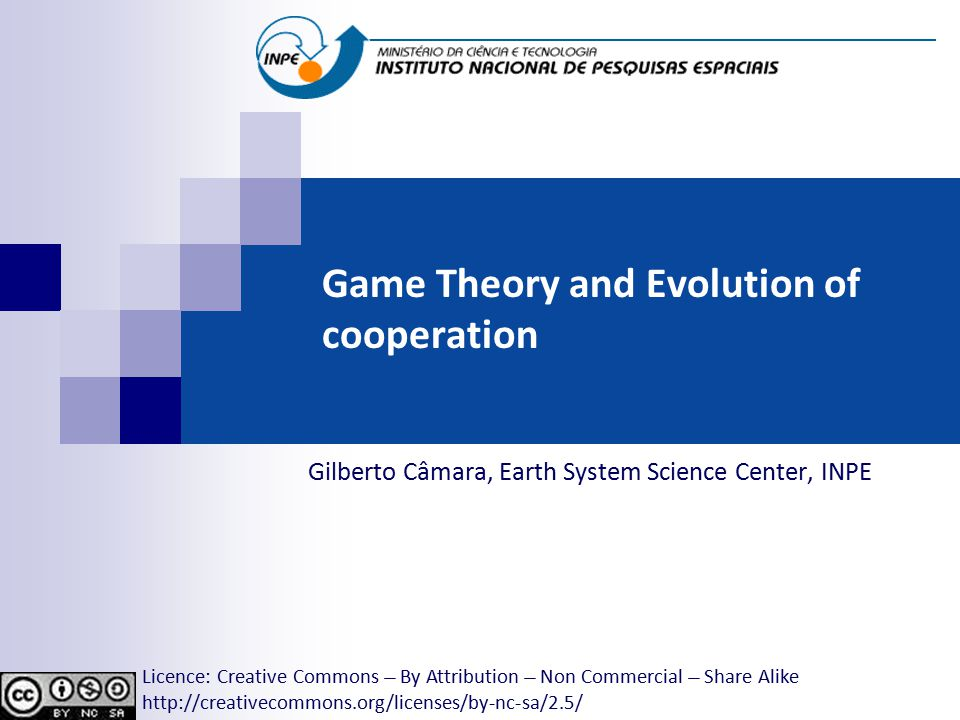 Game Theory and Evolution of cooperation Gilberto Câmara, Earth System Science Center, INPE Licence: Creative Commons ̶̶̶̶ By Attribution ̶̶̶̶ Non Commercial ̶̶̶̶ Share Alike http://creativecommons.org/licenses/by-nc-sa/2.5/
