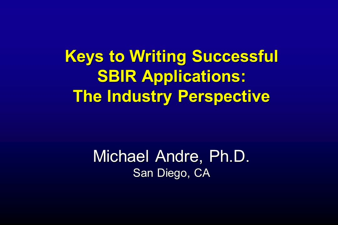 Keys to Writing Successful SBIR Applications: The Industry Perspective Michael Andre, Ph.D.