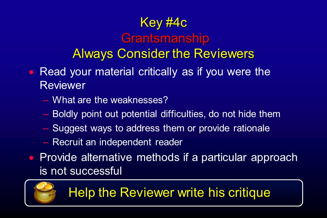 Key #4c Grantsmanship Always Consider the Reviewers  Read your material critically as if you were the Reviewer –What are the weaknesses.