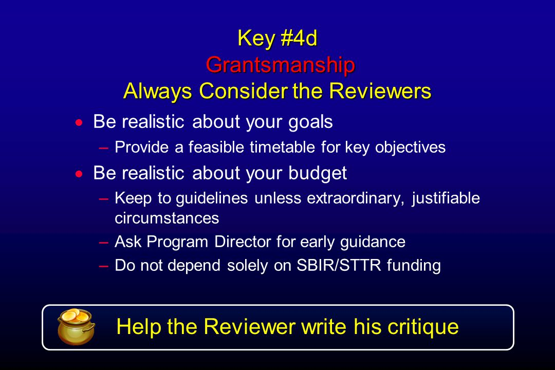 Key #4d Grantsmanship Always Consider the Reviewers  Be realistic about your goals –Provide a feasible timetable for key objectives  Be realistic about your budget –Keep to guidelines unless extraordinary, justifiable circumstances –Ask Program Director for early guidance –Do not depend solely on SBIR/STTR funding Help the Reviewer write his critique