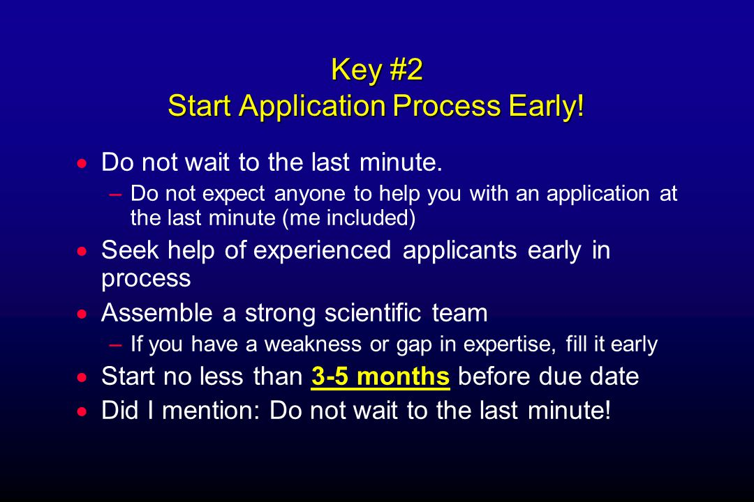 Key #3 Identify Appropriate Scientifically-Based Problem  SBIR is a Research program, but a development orientation may be acceptable even desirable (non-hypothesis driven)  Consider your company's strengths –Try to exploit those strengths to address a specific NIH Program initiative  Consider your weaknesses too –It is rare that a small company will have all the necessary expertise for a strong application –If you have no track record of commercialization, get a partner who does  Partner with other companies or academics to fill gaps –Consultant.