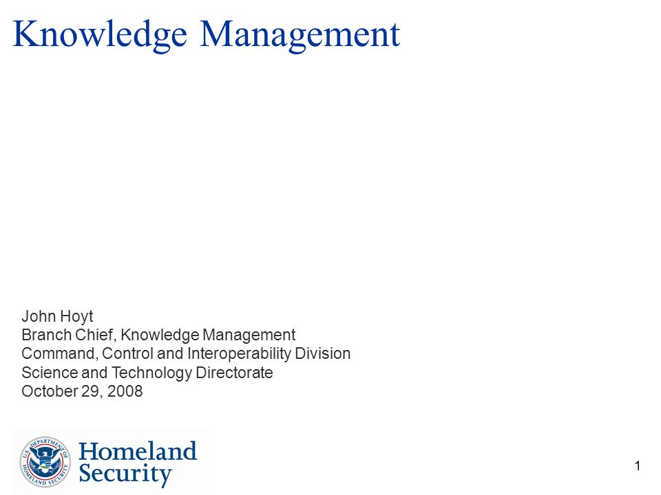 1 John Hoyt Branch Chief, Knowledge Management Command, Control and Interoperability Division Science and Technology Directorate October 29, 2008 Know