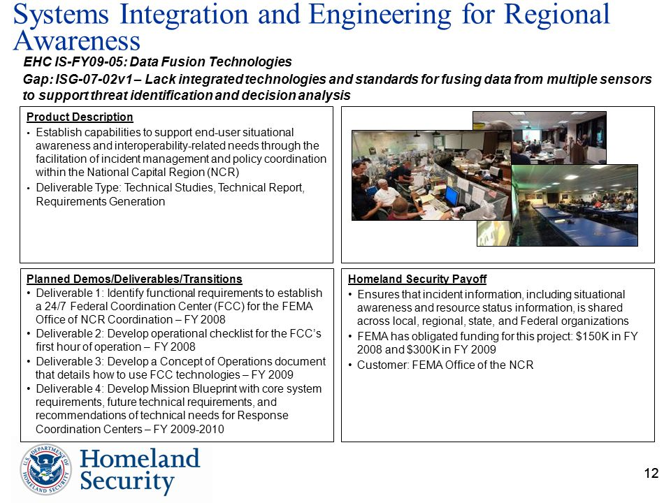 12 Systems Integration and Engineering for Regional Awareness 12 Gap: ISG-07-02v1 – Lack integrated technologies and standards for fusing data from multiple sensors to support threat identification and decision analysis EHC IS-FY09-05: Data Fusion Technologies Planned Demos/Deliverables/Transitions Deliverable 1: Identify functional requirements to establish a 24/7 Federal Coordination Center (FCC) for the FEMA Office of NCR Coordination – FY 2008 Deliverable 2: Develop operational checklist for the FCC's first hour of operation – FY 2008 Deliverable 3: Develop a Concept of Operations document that details how to use FCC technologies – FY 2009 Deliverable 4: Develop Mission Blueprint with core system requirements, future technical requirements, and recommendations of technical needs for Response Coordination Centers – FY 2009-2010 Homeland Security Payoff Ensures that incident information, including situational awareness and resource status information, is shared across local, regional, state, and Federal organizations FEMA has obligated funding for this project: $150K in FY 2008 and $300K in FY 2009 Customer: FEMA Office of the NCR Product Description Establish capabilities to support end-user situational awareness and interoperability-related needs through the facilitation of incident management and policy coordination within the National Capital Region (NCR) Deliverable Type: Technical Studies, Technical Report, Requirements Generation