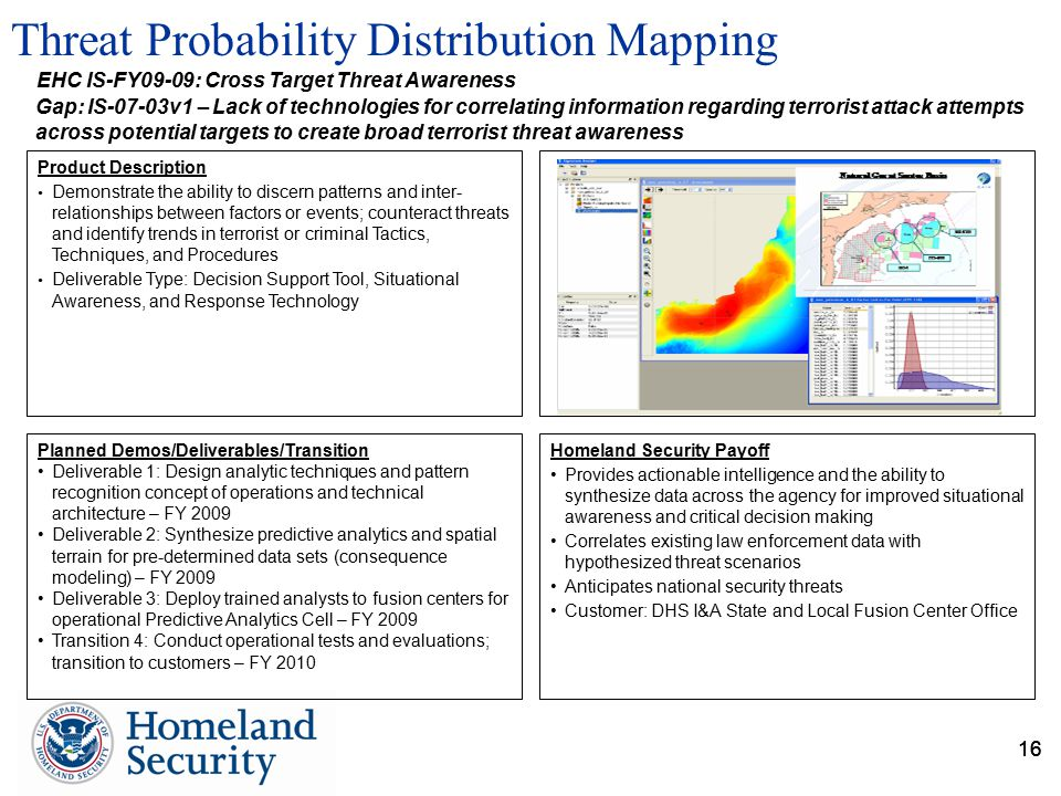 16 Threat Probability Distribution Mapping 16 Homeland Security Payoff Provides actionable intelligence and the ability to synthesize data across the agency for improved situational awareness and critical decision making Correlates existing law enforcement data with hypothesized threat scenarios Anticipates national security threats Customer: DHS I&A State and Local Fusion Center Office Product Description Demonstrate the ability to discern patterns and inter- relationships between factors or events; counteract threats and identify trends in terrorist or criminal Tactics, Techniques, and Procedures Deliverable Type: Decision Support Tool, Situational Awareness, and Response Technology EHC IS-FY09-09: Cross Target Threat Awareness Planned Demos/Deliverables/Transition Deliverable 1: Design analytic techniques and pattern recognition concept of operations and technical architecture – FY 2009 Deliverable 2: Synthesize predictive analytics and spatial terrain for pre-determined data sets (consequence modeling) – FY 2009 Deliverable 3: Deploy trained analysts to fusion centers for operational Predictive Analytics Cell – FY 2009 Transition 4: Conduct operational tests and evaluations; transition to customers – FY 2010 Gap: IS-07-03v1 – Lack of technologies for correlating information regarding terrorist attack attempts across potential targets to create broad terrorist threat awareness