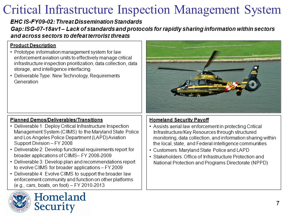 77 Planned Demos/Deliverables/Transitions Deliverable 1: Deploy Critical Infrastructure Inspection Management System (CIIMS) to the Maryland State Police and Los Angeles Police Department (LAPD) Aviation Support Division – FY 2008 Deliverable 2: Develop functional requirements report for broader applications of CIIMS– FY 2008-2009 Deliverable 3: Develop plan and recommendations report to evolve CIIMS for broader applications – FY 2009 Deliverable 4: Evolve CIIMS to support the broader law enforcement community and function on other platforms (e.g., cars, boats, on foot) – FY 2010-2013 Homeland Security Payoff Assists aerial law enforcement in protecting Critical Infrastructure/Key Resources through structured monitoring, data collection, and information sharing within the local, state, and Federal intelligence communities Customers: Maryland State Police and LAPD Stakeholders: Office of Infrastructure Protection and National Protection and Programs Directorate (NPPD) Product Description Prototype information management system for law enforcement aviation units to effectively manage critical infrastructure inspection prioritization, data collection, data storage, and intelligence interfacing Deliverable Type: New Technology, Requirements Generation Critical Infrastructure Inspection Management System EHC IS-FY09-02: Threat Dissemination Standards Gap: ISG-07-18av1 – Lack of standards and protocols for rapidly sharing information within sectors and across sectors to defeat terrorist threats