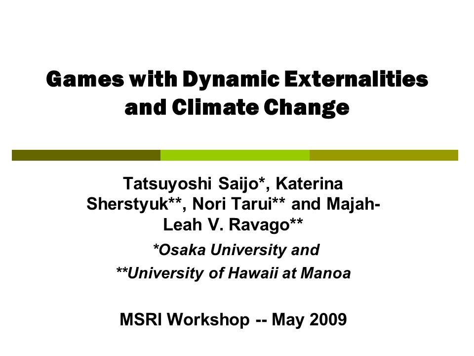 Games with Dynamic Externalities and Climate Change Tatsuyoshi Saijo*, Katerina Sherstyuk**, Nori Tarui** and Majah- Leah V.