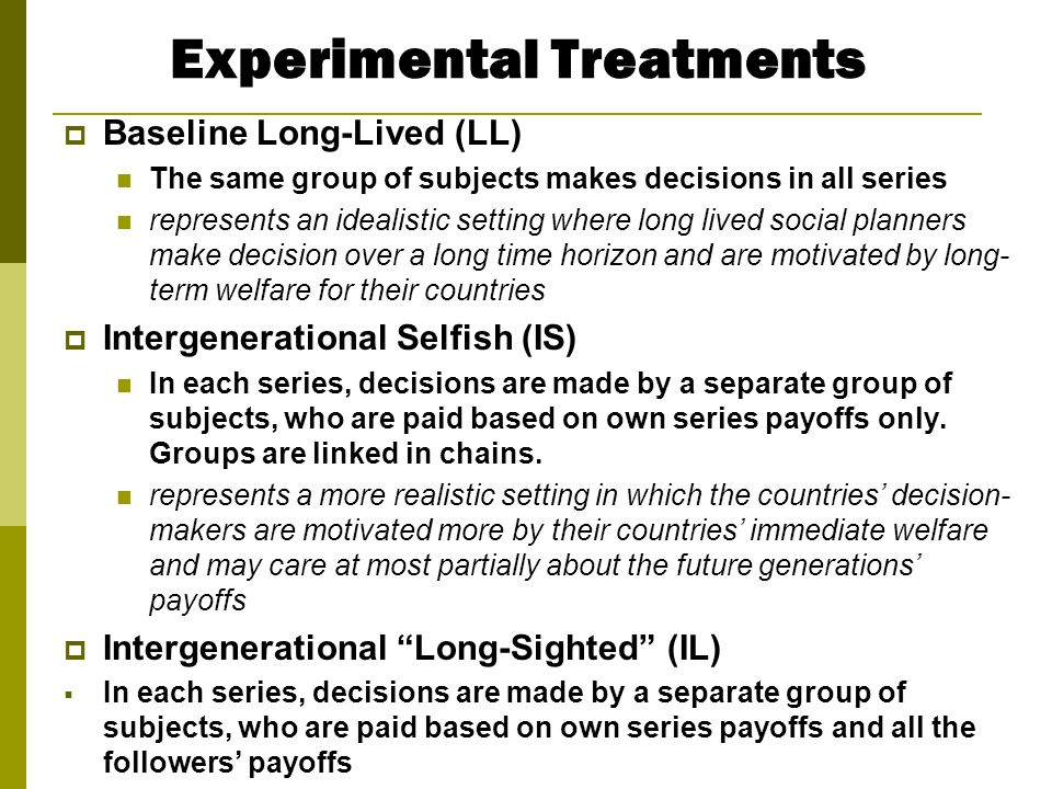 Experimental Treatments  Baseline Long-Lived (LL) The same group of subjects makes decisions in all series represents an idealistic setting where lon