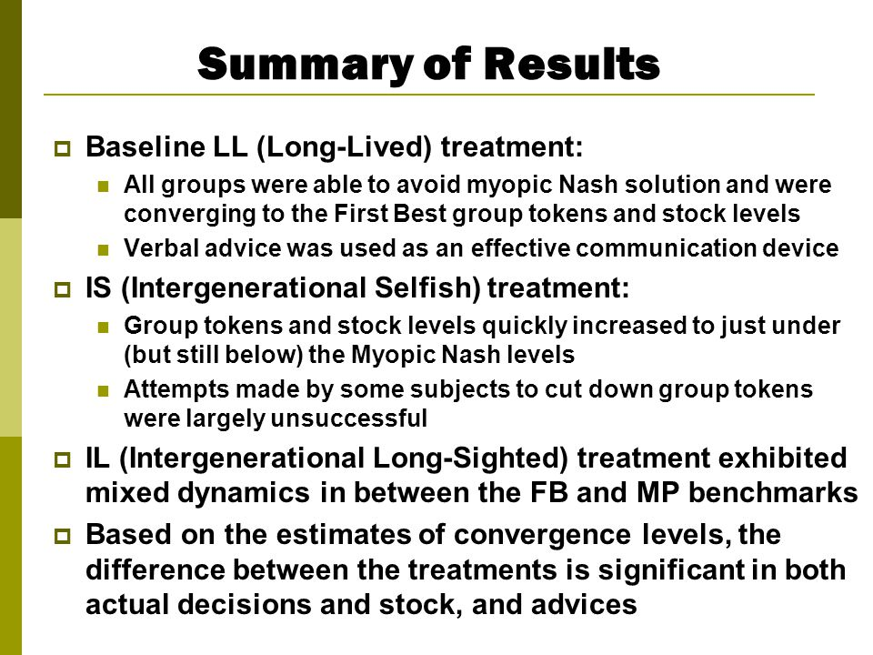 Summary of Results  Baseline LL (Long-Lived) treatment: All groups were able to avoid myopic Nash solution and were converging to the First Best group tokens and stock levels Verbal advice was used as an effective communication device  IS (Intergenerational Selfish) treatment: Group tokens and stock levels quickly increased to just under (but still below) the Myopic Nash levels Attempts made by some subjects to cut down group tokens were largely unsuccessful  IL (Intergenerational Long-Sighted) treatment exhibited mixed dynamics in between the FB and MP benchmarks  Based on the estimates of convergence levels, the difference between the treatments is significant in both actual decisions and stock, and advices