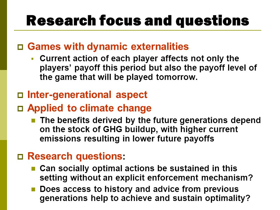 Research focus and questions  Games with dynamic externalities  Current action of each player affects not only the players' payoff this period but also the payoff level of the game that will be played tomorrow.