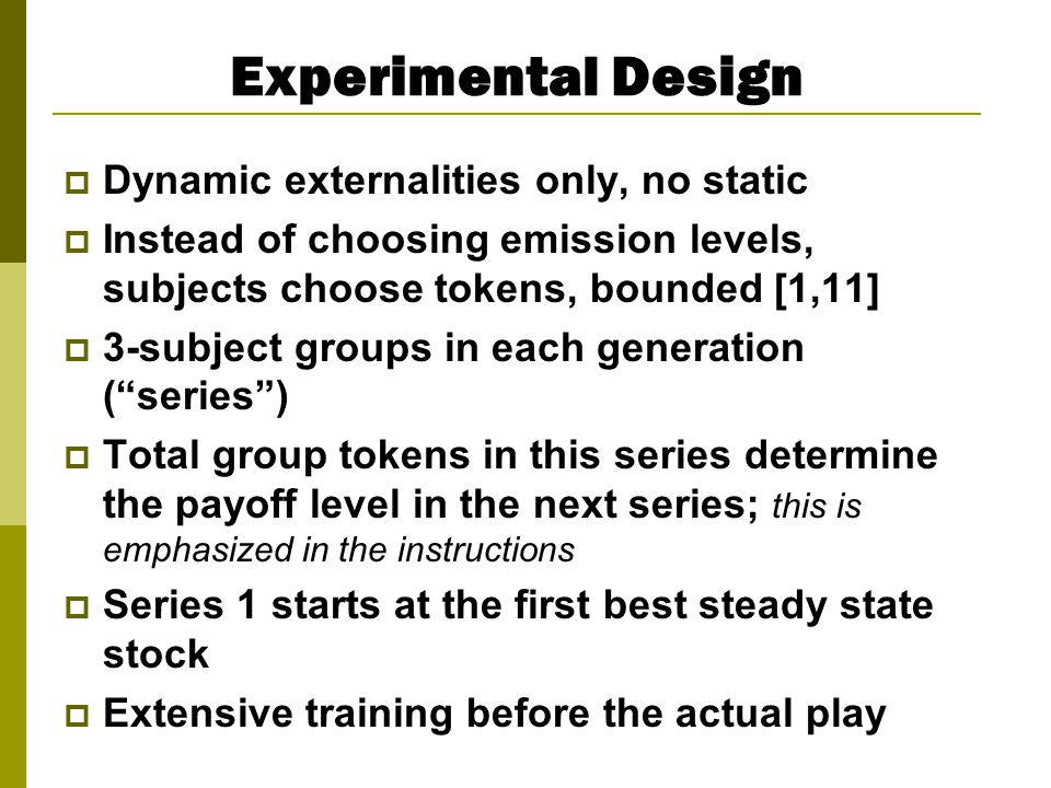 Experimental Design  Dynamic externalities only, no static  Instead of choosing emission levels, subjects choose tokens, bounded [1,11]  3-subject groups in each generation ( series )  Total group tokens in this series determine the payoff level in the next series; this is emphasized in the instructions  Series 1 starts at the first best steady state stock  Extensive training before the actual play