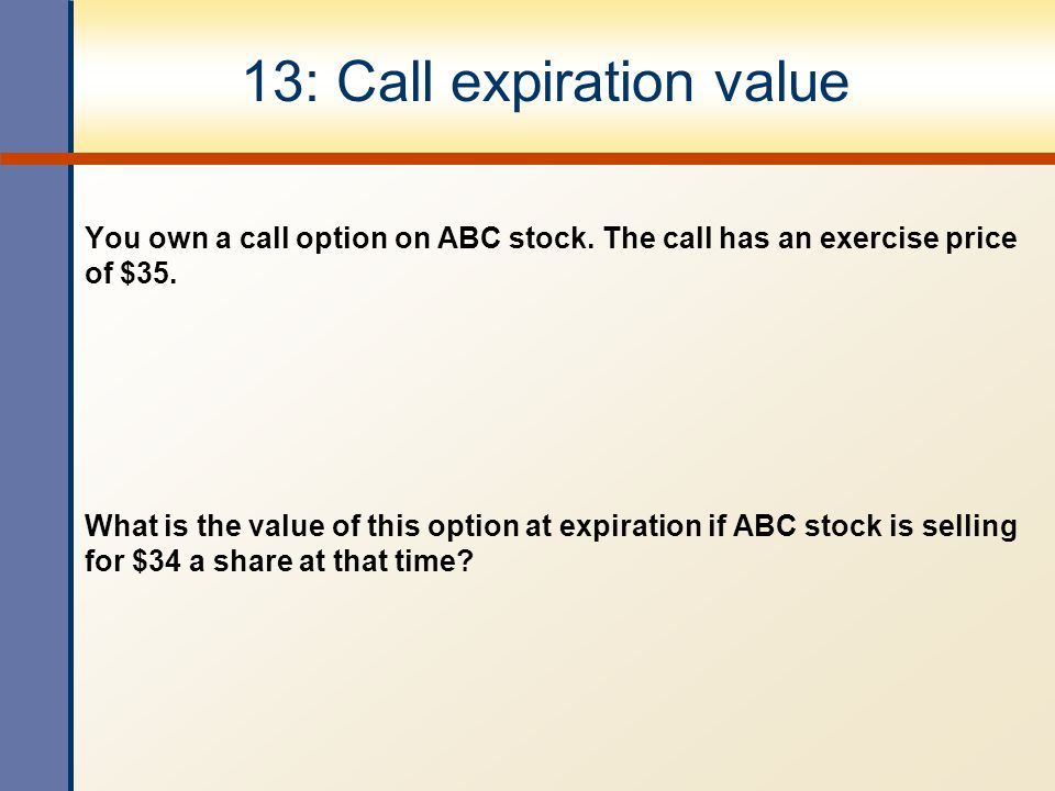 13: Call expiration value You own a call option on ABC stock.