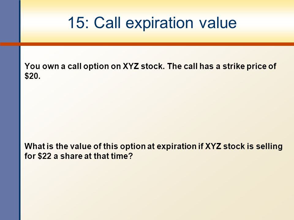 15: Call expiration value You own a call option on XYZ stock.