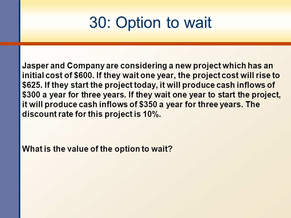 30: Option to wait Jasper and Company are considering a new project which has an initial cost of $600.