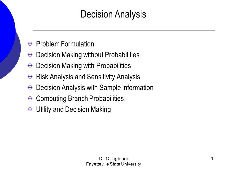 Dr. C. Lightner Fayetteville State University 1 Decision Analysis Problem Formulation Decision Making without Probabilities Decision Making with Proba