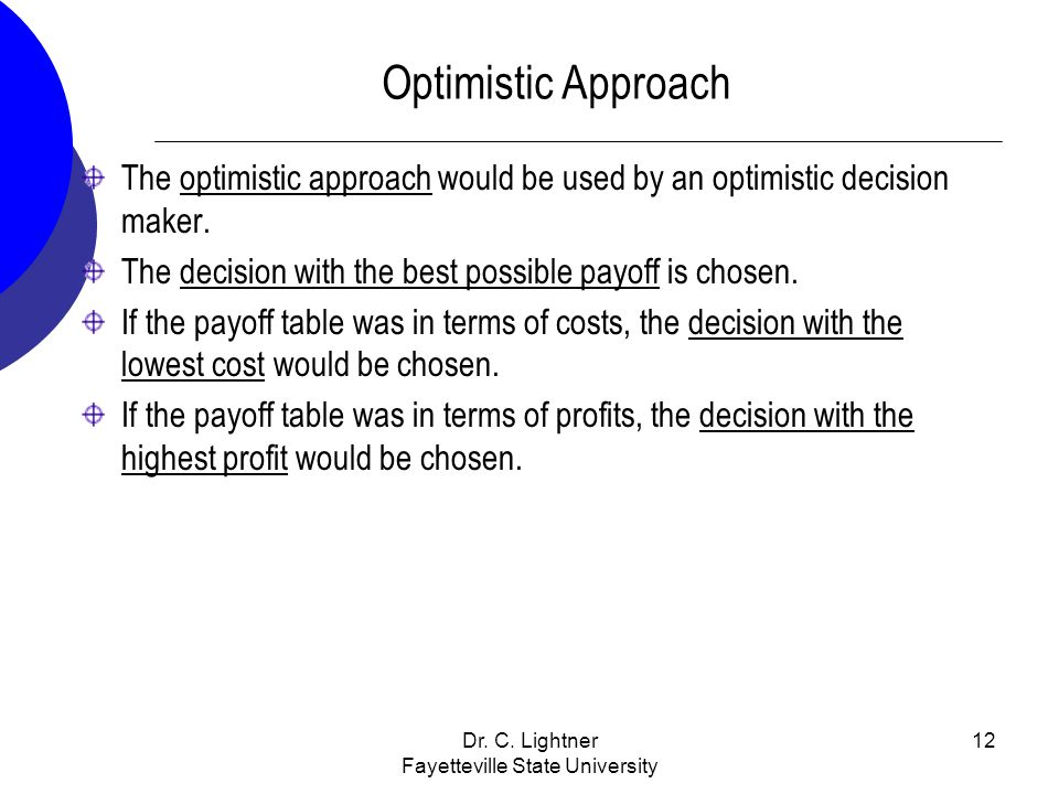 Dr. C. Lightner Fayetteville State University 12 Optimistic Approach The optimistic approach would be used by an optimistic decision maker. The decisi