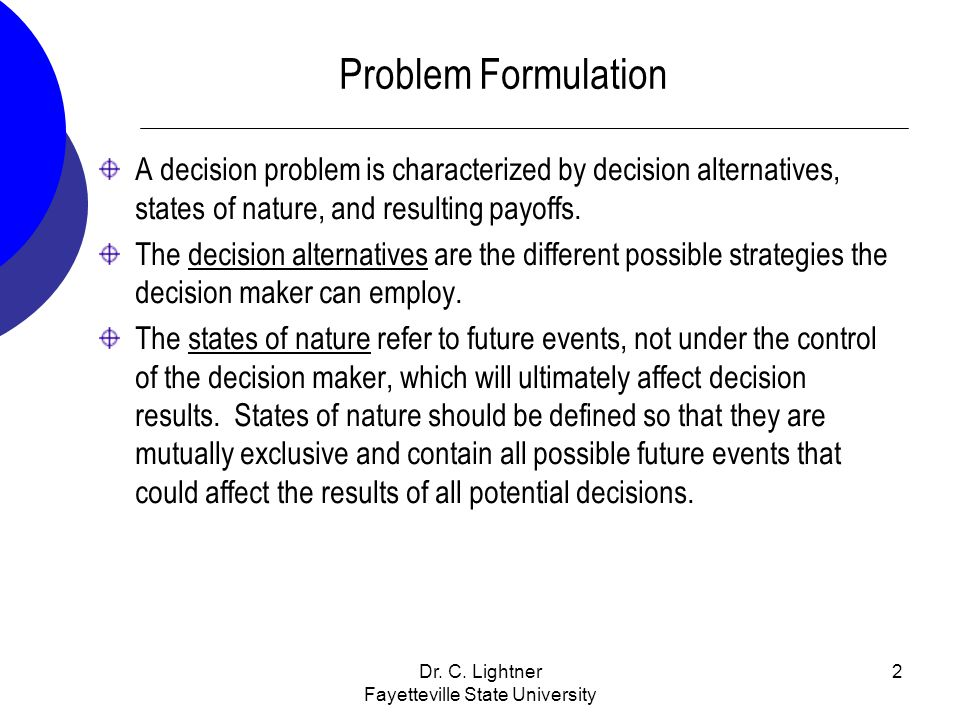 Dr. C. Lightner Fayetteville State University 2 Problem Formulation A decision problem is characterized by decision alternatives, states of nature, an