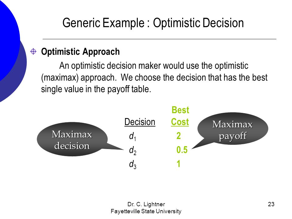Dr. C. Lightner Fayetteville State University 23 Generic Example : Optimistic Decision Optimistic Approach An optimistic decision maker would use the