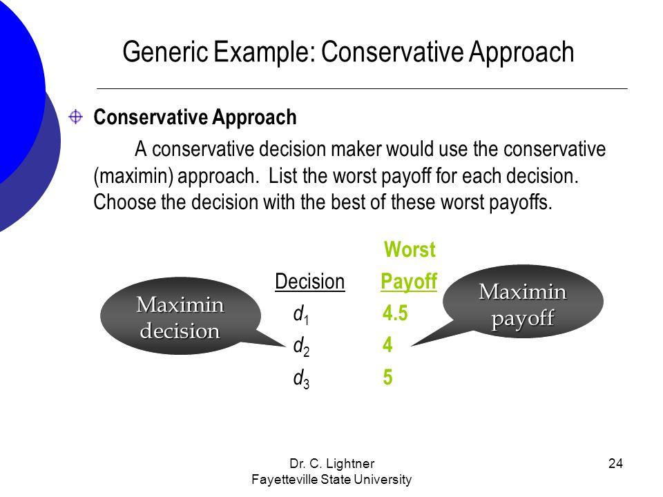 Dr. C. Lightner Fayetteville State University 24 Generic Example: Conservative Approach Conservative Approach A conservative decision maker would use