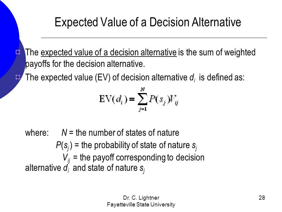 Dr. C. Lightner Fayetteville State University 28 Expected Value of a Decision Alternative The expected value of a decision alternative is the sum of w
