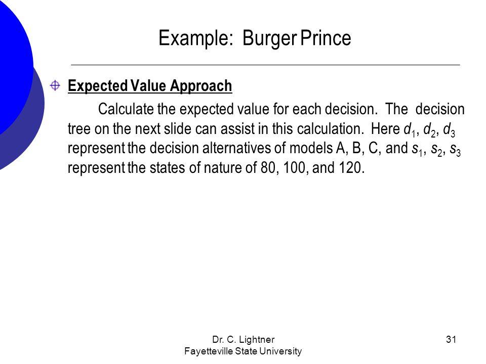 Dr. C. Lightner Fayetteville State University 31 Example: Burger Prince Expected Value Approach Calculate the expected value for each decision. The de