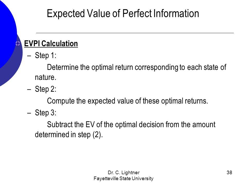 Dr. C. Lightner Fayetteville State University 38 Expected Value of Perfect Information EVPI Calculation –Step 1: Determine the optimal return correspo