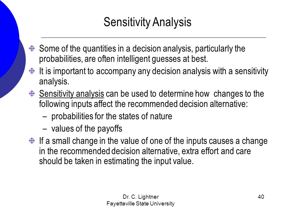 Dr. C. Lightner Fayetteville State University 40 Sensitivity Analysis Some of the quantities in a decision analysis, particularly the probabilities, a
