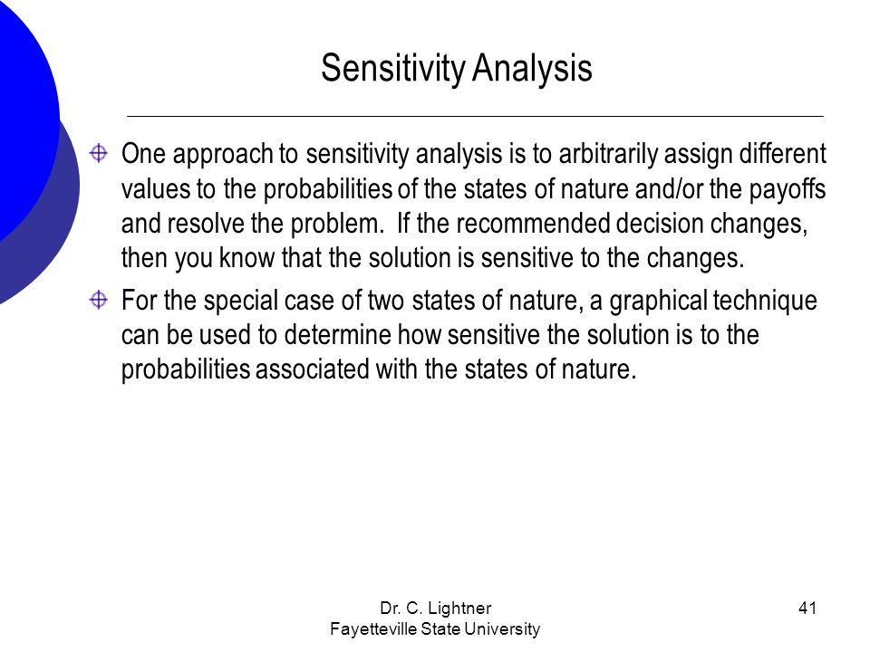 Dr. C. Lightner Fayetteville State University 41 Sensitivity Analysis One approach to sensitivity analysis is to arbitrarily assign different values t