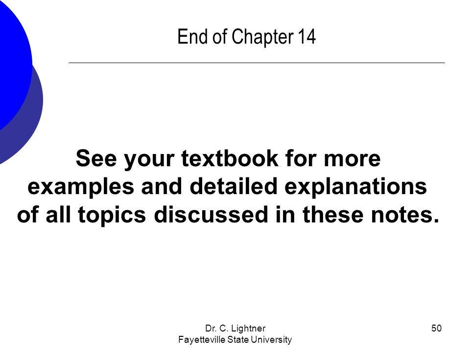 Dr. C. Lightner Fayetteville State University 50 End of Chapter 14 See your textbook for more examples and detailed explanations of all topics discuss