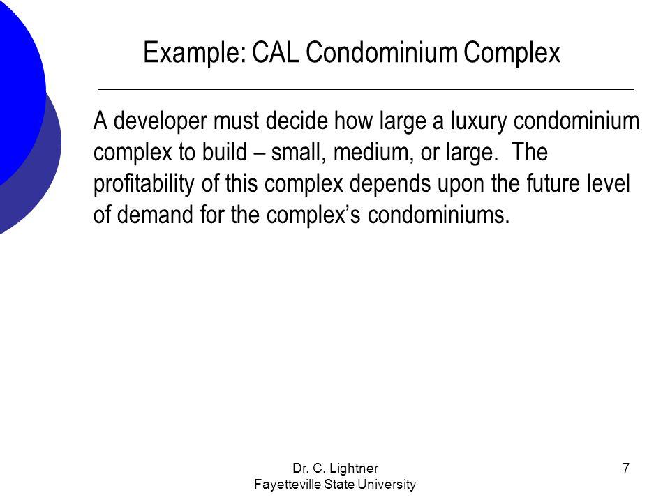 Dr. C. Lightner Fayetteville State University 7 Example: CAL Condominium Complex A developer must decide how large a luxury condominium complex to bui