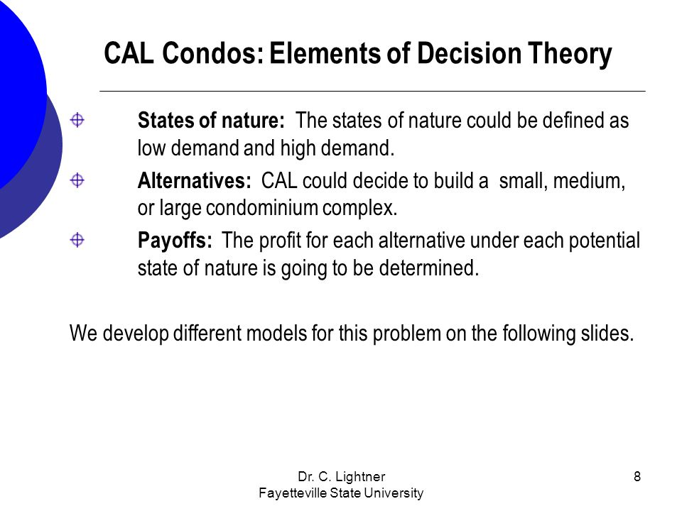 Dr. C. Lightner Fayetteville State University 8 CAL Condos: Elements of Decision Theory States of nature: The states of nature could be defined as low