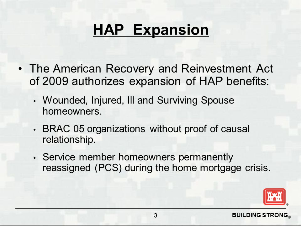 BUILDING STRONG ® 3 HAP Expansion The American Recovery and Reinvestment Act of 2009 authorizes expansion of HAP benefits: Wounded, Injured, Ill and S