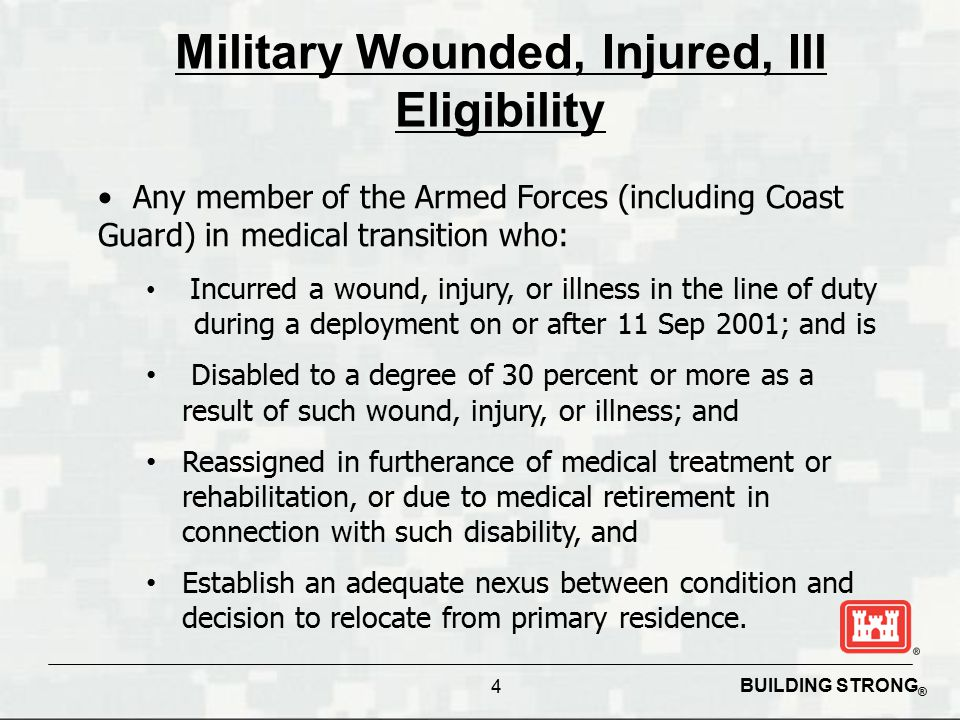 BUILDING STRONG ® 4 Military Wounded, Injured, Ill Eligibility Any member of the Armed Forces (including Coast Guard) in medical transition who: Incur