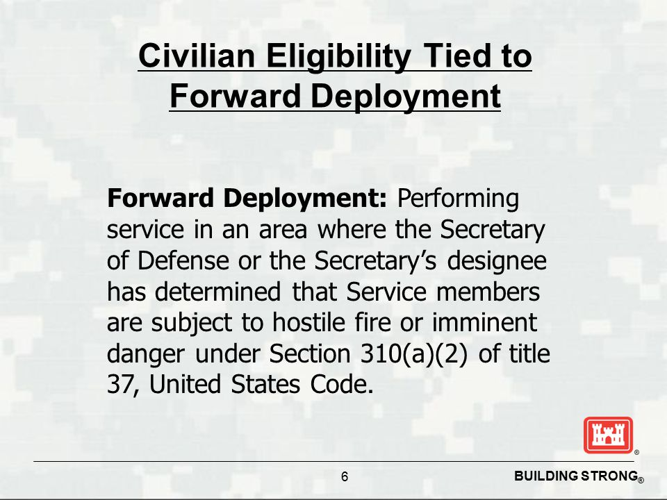 BUILDING STRONG ® 6 Civilian Eligibility Tied to Forward Deployment Forward Deployment: Performing service in an area where the Secretary of Defense or the Secretary's designee has determined that Service members are subject to hostile fire or imminent danger under Section 310(a)(2) of title 37, United States Code.