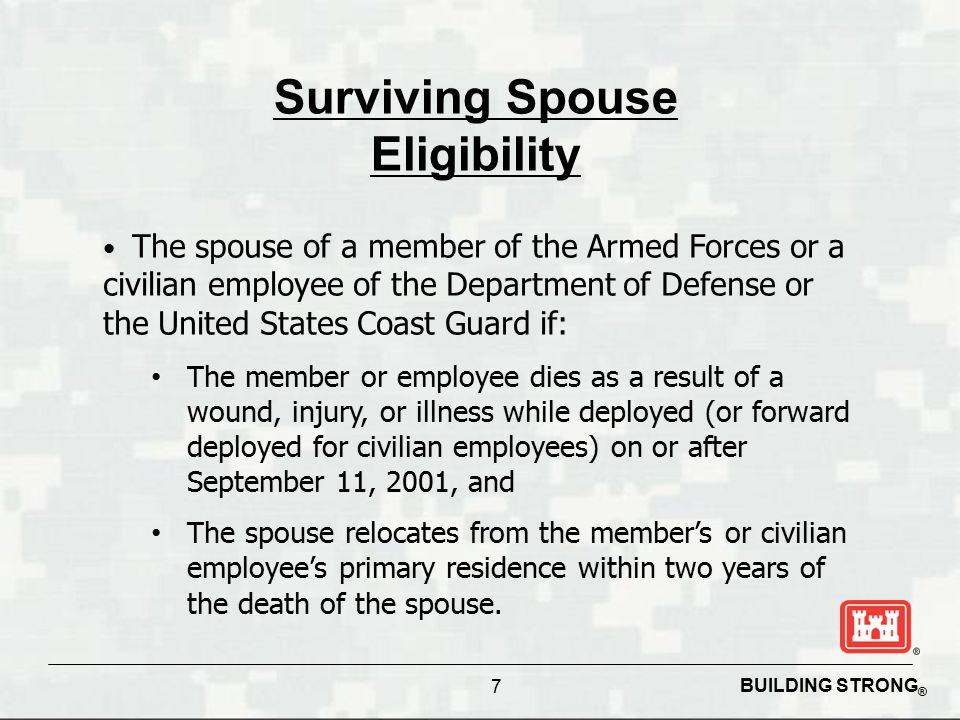 BUILDING STRONG ® 7 Surviving Spouse Eligibility The spouse of a member of the Armed Forces or a civilian employee of the Department of Defense or the