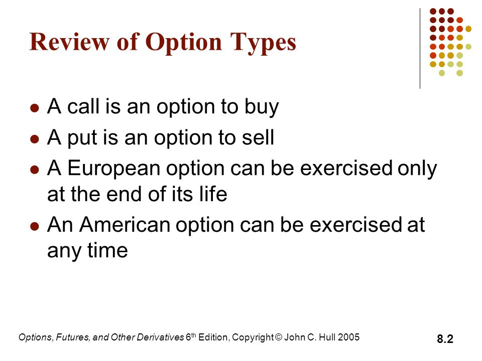 Options, Futures, and Other Derivatives 6 th Edition, Copyright © John C. Hull 2005 8.2 Review of Option Types A call is an option to buy A put is an