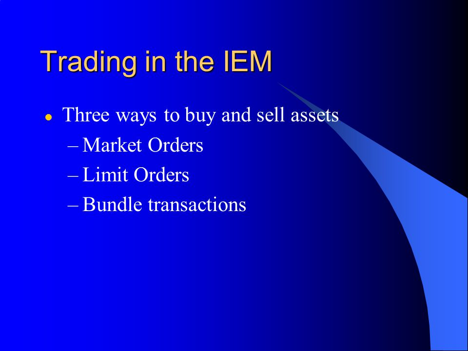 Trading in the IEM l Three ways to buy and sell assets –Market Orders –Limit Orders –Bundle transactions