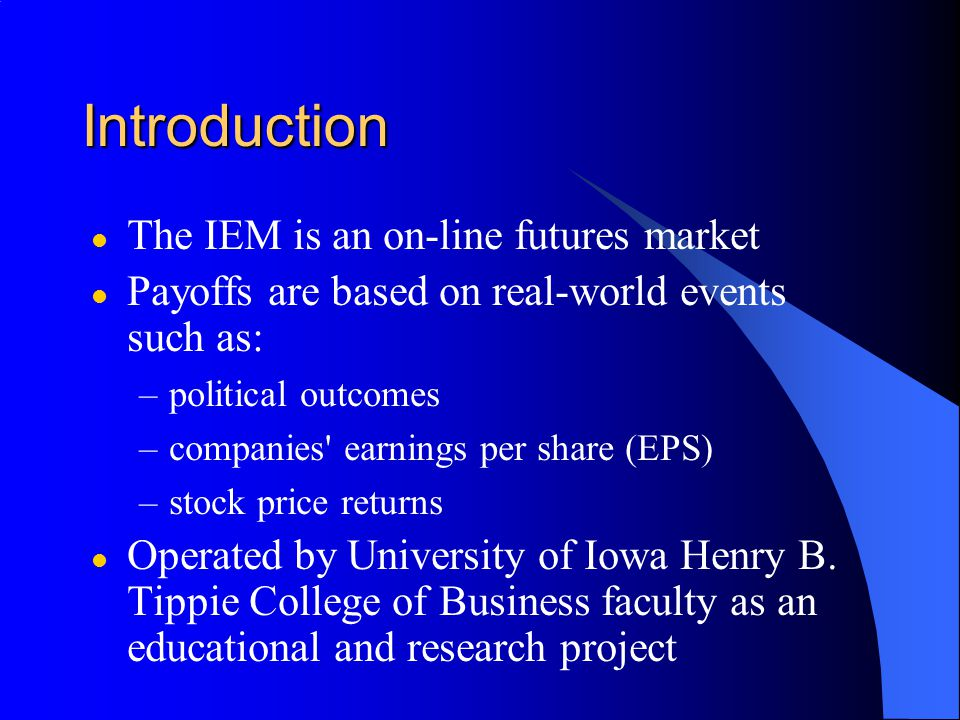 Introduction l The IEM is an on-line futures market l Payoffs are based on real-world events such as: –political outcomes –companies earnings per share (EPS) –stock price returns l Operated by University of Iowa Henry B.