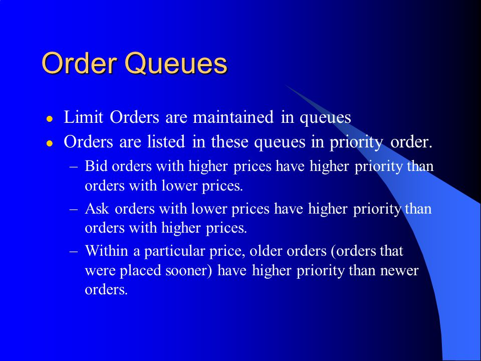 Order Queues l Limit Orders are maintained in queues l Orders are listed in these queues in priority order.
