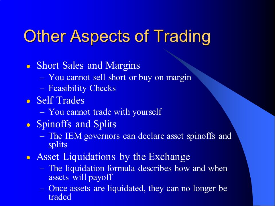 Other Aspects of Trading l Short Sales and Margins –You cannot sell short or buy on margin –Feasibility Checks l Self Trades –You cannot trade with yourself l Spinoffs and Splits –The IEM governors can declare asset spinoffs and splits l Asset Liquidations by the Exchange –The liquidation formula describes how and when assets will payoff –Once assets are liquidated, they can no longer be traded