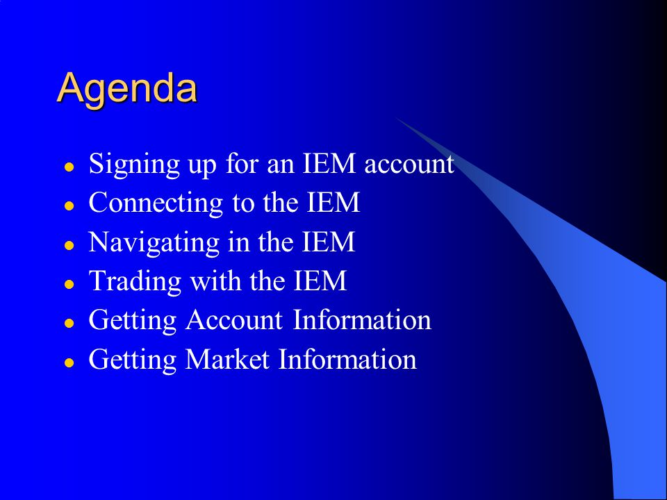 Agenda l Signing up for an IEM account l Connecting to the IEM l Navigating in the IEM l Trading with the IEM l Getting Account Information l Getting Market Information