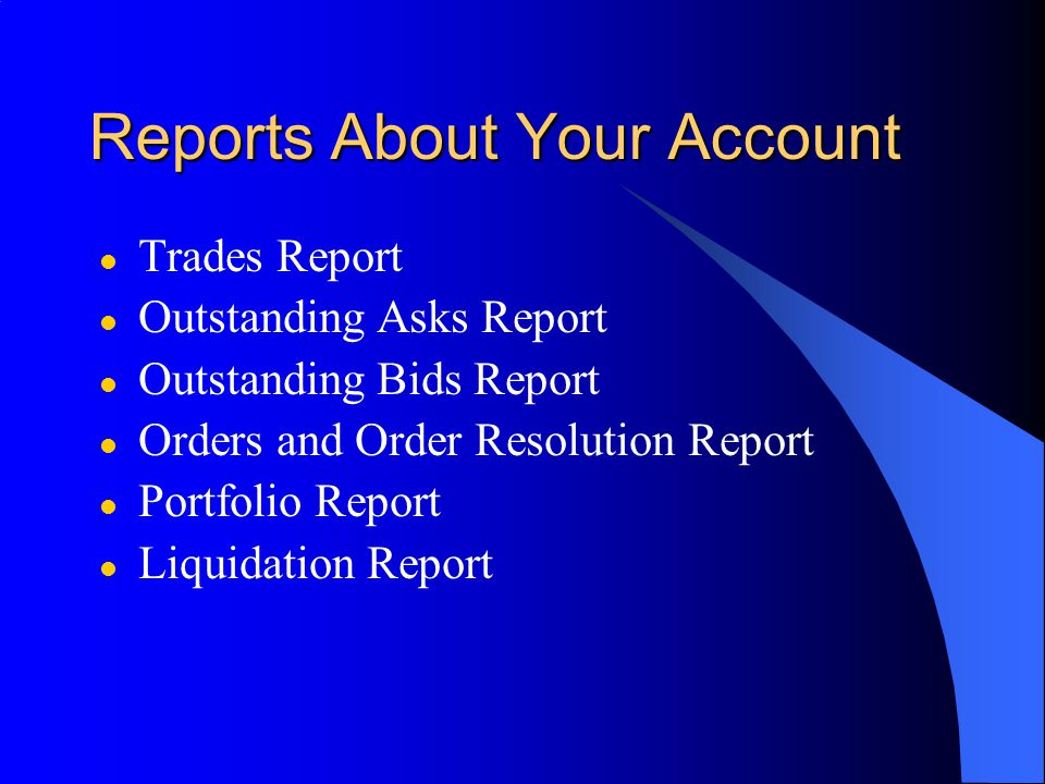 Reports About Your Account l Trades Report l Outstanding Asks Report l Outstanding Bids Report l Orders and Order Resolution Report l Portfolio Report l Liquidation Report