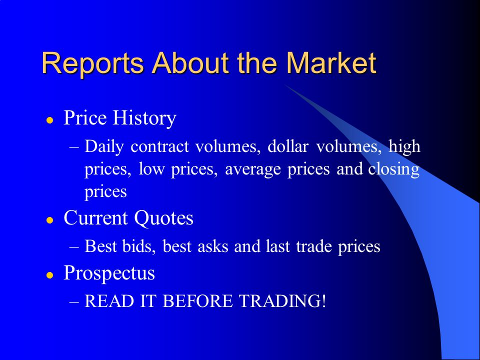 Reports About the Market l Price History –Daily contract volumes, dollar volumes, high prices, low prices, average prices and closing prices l Current Quotes –Best bids, best asks and last trade prices l Prospectus –READ IT BEFORE TRADING!