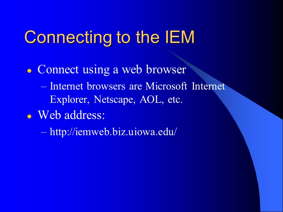 Connecting to the IEM l Connect using a web browser –Internet browsers are Microsoft Internet Explorer, Netscape, AOL, etc.