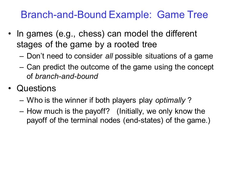 Branch-and-Bound Example: Game Tree In games (e.g., chess) can model the different stages of the game by a rooted tree –Don't need to consider all possible situations of a game –Can predict the outcome of the game using the concept of branch-and-bound Questions –Who is the winner if both players play optimally .