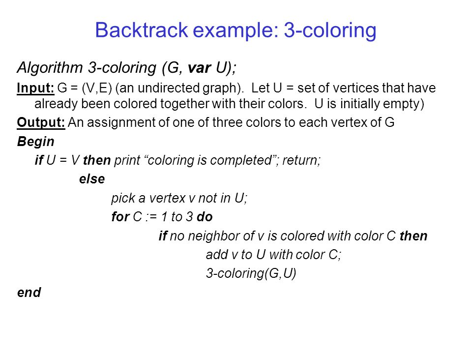 Backtrack example: 3-coloring Algorithm 3-coloring (G, var U); Input: G = (V,E) (an undirected graph).